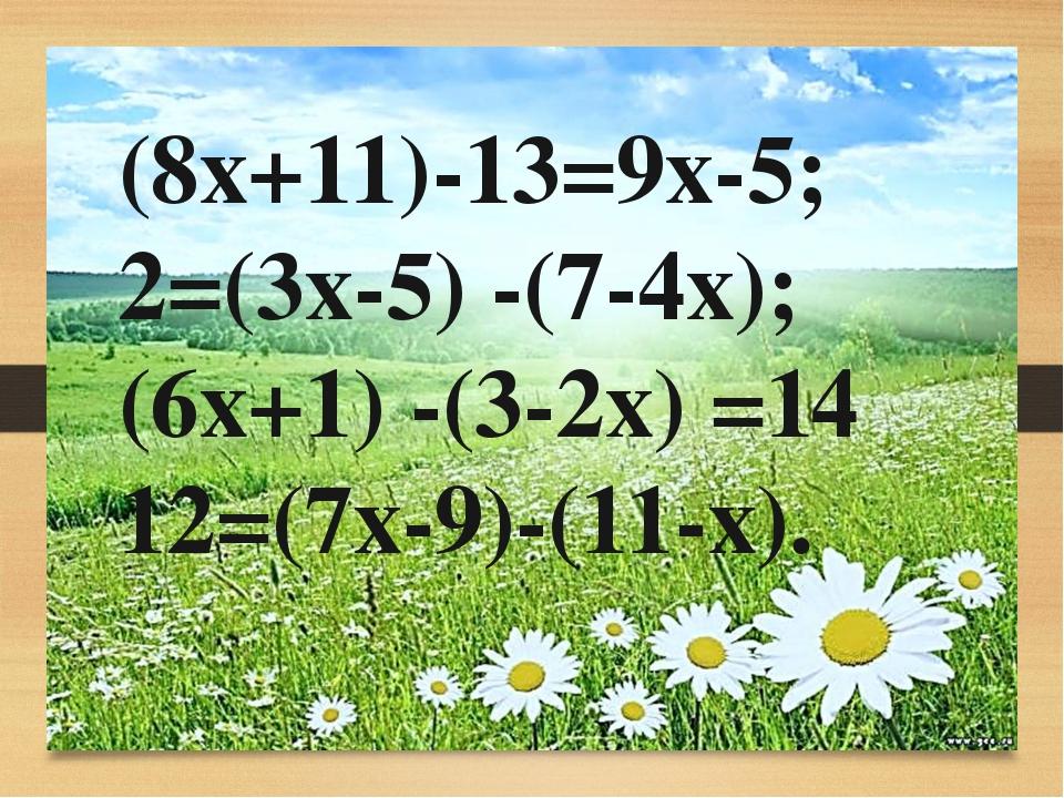 (8х+11)-13=9х-5; 2=(3х-5) -(7-4х); (6х+1) -(3-2х) =14 12=(7х-9)-(11-х).
