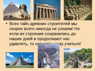 Всех тайн древних строителей мы скорее всего никогда не узнаем! Но если их ст