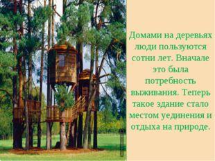 Домами на деревьях люди пользуются сотни лет. Вначале это была потребность в