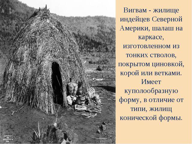 Вигвам - жилище индейцев Северной Америки, шалаш на каркасе, изготовленном из...