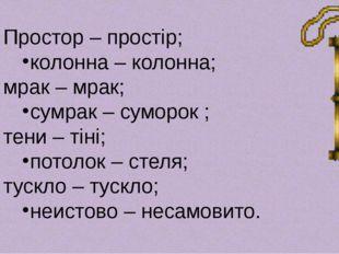 Простор – простір; колонна – колонна; мрак – мрак; сумрак – суморок ; тени –
