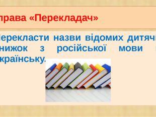 Вправа «Перекладач» Перекласти назви відомих дитячих книжок з російської мови