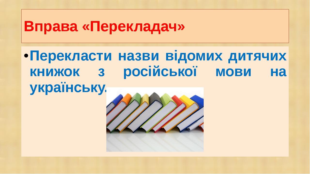 Вправа «Перекладач» Перекласти назви відомих дитячих книжок з російської мови...