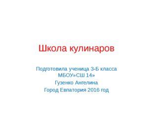 Школа кулинаров Подготовила ученица 3-Б класса МБОУ»СШ 14» Гузенко Ангелина Г