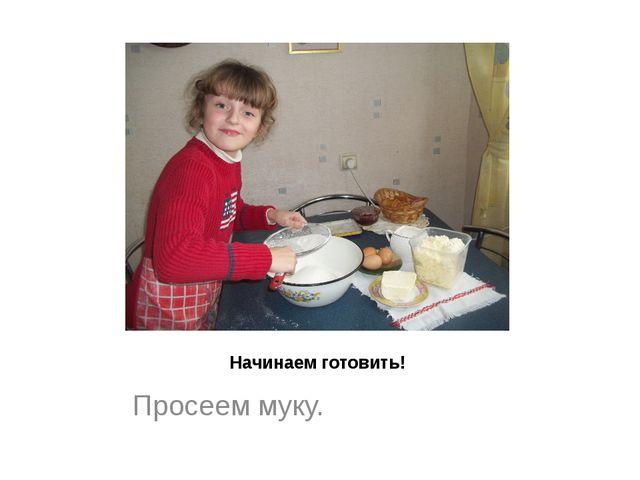 Начинаем готовить! Просеем муку.