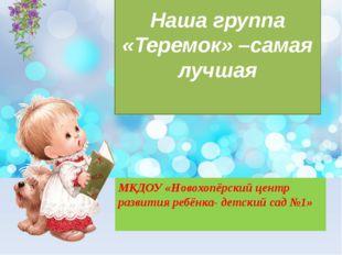 Наша группа «Теремок» –самая лучшая МКДОУ «Новохопёрский центр развития ребён