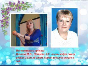 Воспитатели группы- Ильина Н.В., Ланцева Л.С. очень ждут своих ребят и они об
