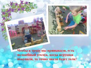 текст Чтобы к труду мы привыкали, есть волшебный уголок, когда игрушки покупа