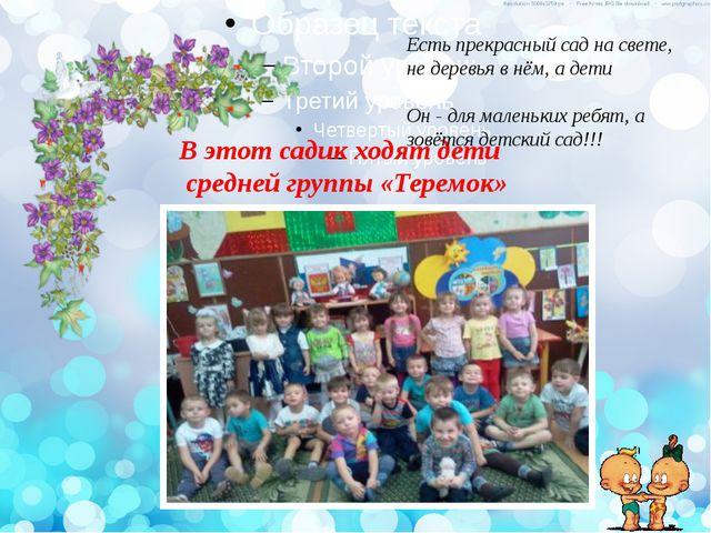 В этот садик ходят дети средней группы «Теремок» Есть прекрасный сад на свете...