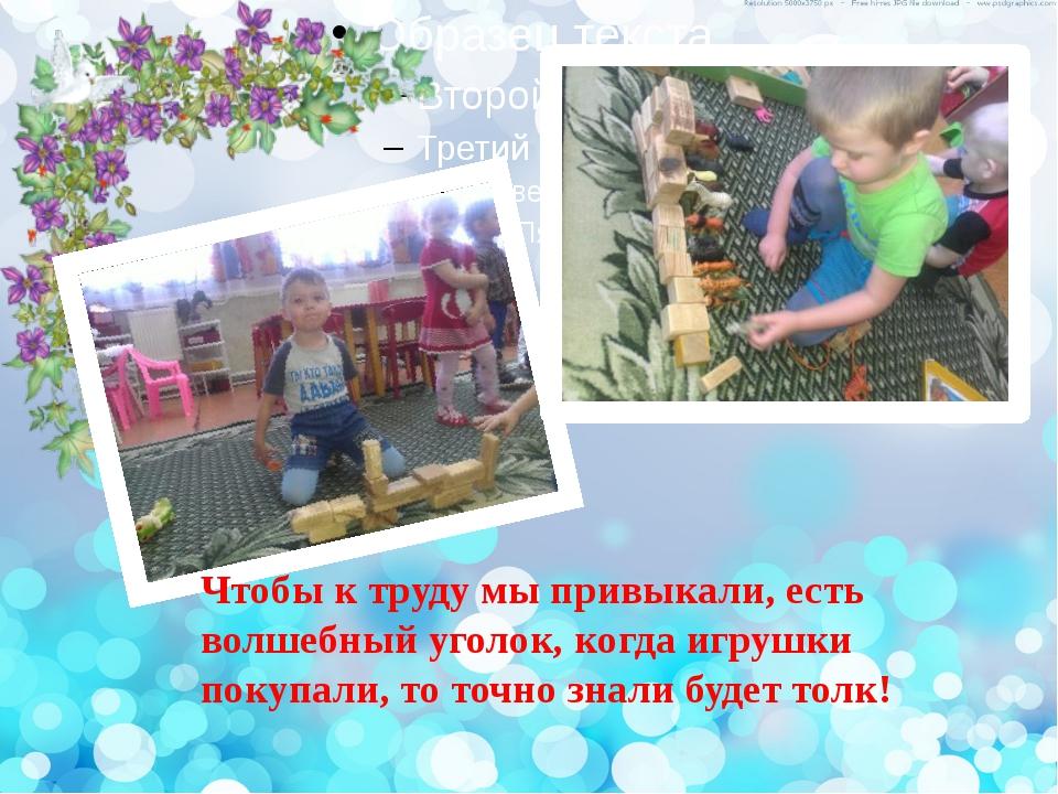 текст Чтобы к труду мы привыкали, есть волшебный уголок, когда игрушки покупа...