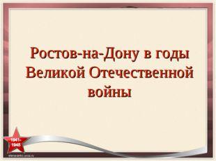 Ростов-на-Дону в годы Великой Отечественной войны