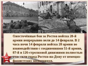 Ожесточённые бои за Ростов войска 28-й армии непрерывно вели до 14 февраля. В