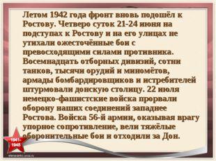 Летом 1942 года фронт вновь подошёл к Ростову. Четверо суток 21-24 июня на по