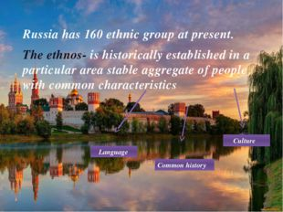 Russia has 160 ethnic group at present. The ethnos- is historically establish