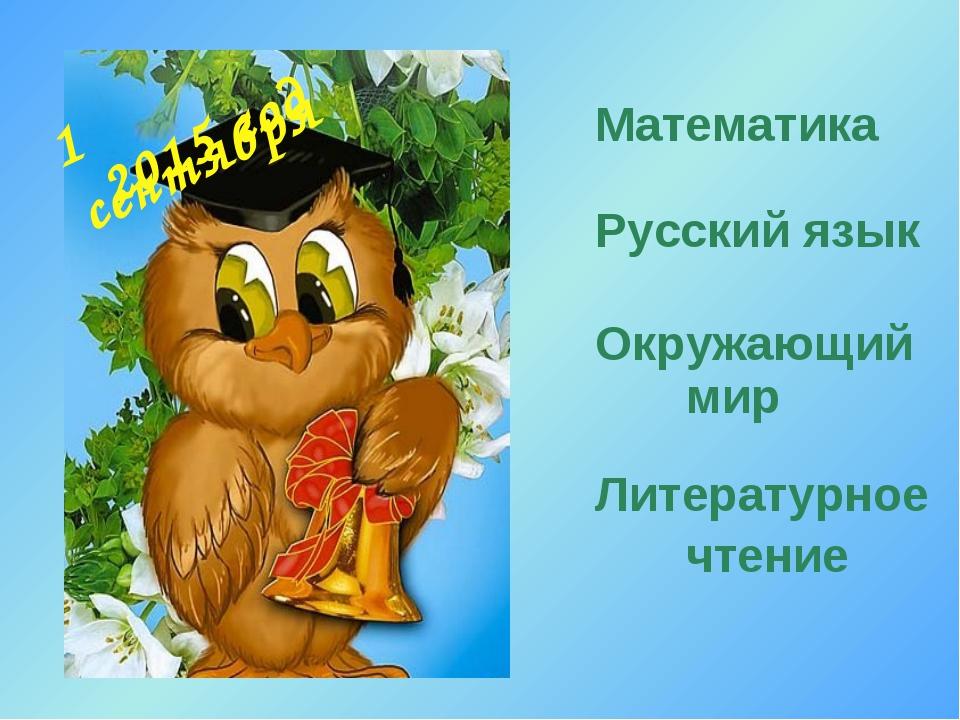 1 сентября Математика Русский язык Окружающий мир Литературное чтение 2015 год