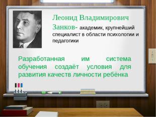 Леонид Владимирович Занков- академик, крупнейший специалист в области психоло