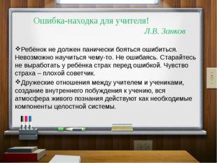 Ошибка-находка для учителя! Л.В. Занков Ребёнок не должен панически бояться