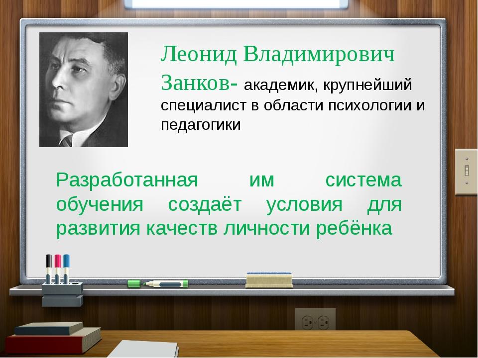 Леонид Владимирович Занков- академик, крупнейший специалист в области психоло...