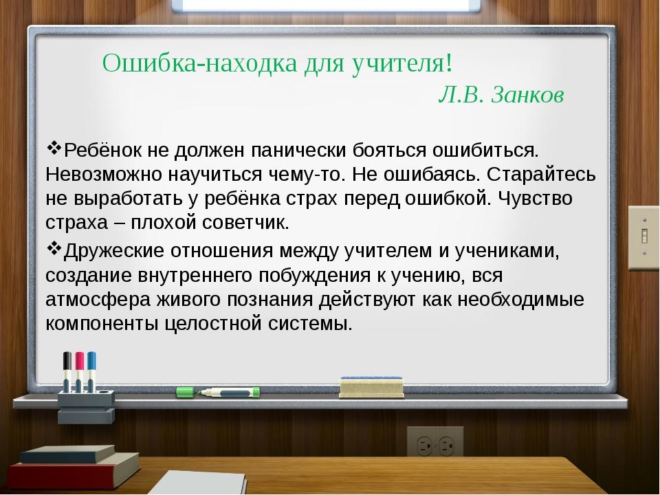 Ошибка-находка для учителя! Л.В. Занков Ребёнок не должен панически бояться...