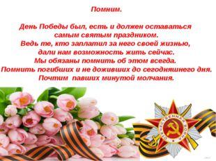 Помним. День Победы был, есть и должен оставаться самым святым праздником. Ве