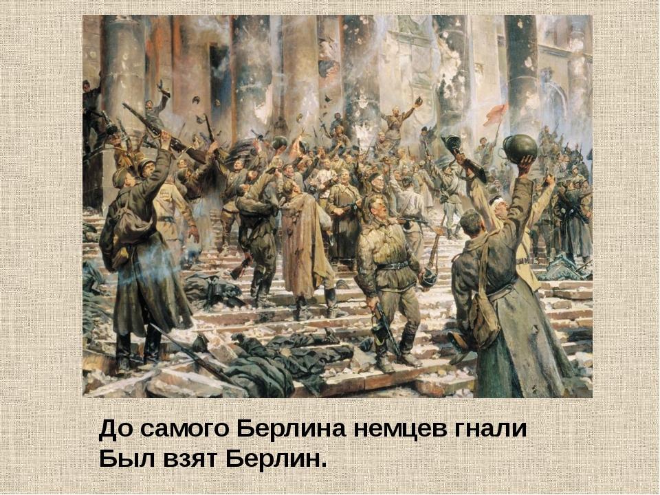 До самого Берлина немцев гнали Был взят Берлин.