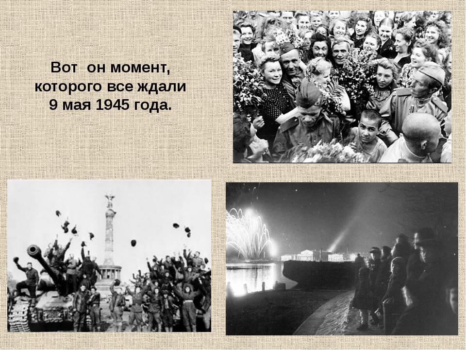 Вот он момент, которого все ждали 9 мая 1945 года.