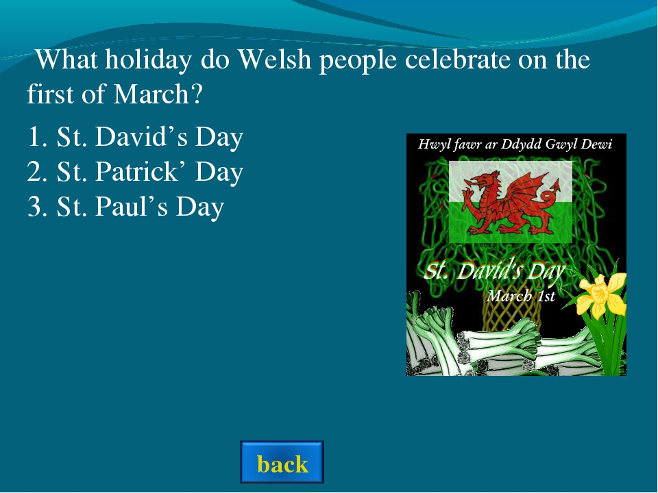 1. St. David's Day 2. St. Patrick' Day 3. St. Paul's Day What holiday do Wels...