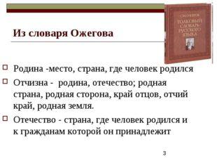 Из словаря Ожегова Родина -место, страна, где человек родился Отчизна - родин