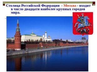 Столица Российской Федерации - Москва - входит в число двадцати наиболее круп