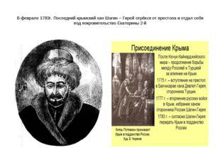 В феврале 1783г. Последний крымский хан Шагин – Гирей отрёкся от престола и о