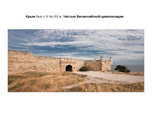 Крымбыл с V по XV в.Частью Византийскойцивилизации
