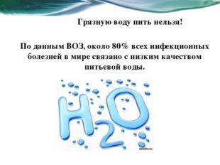 Грязную воду пить нельзя! По данным ВОЗ, около 80% всех инфекционных болезней