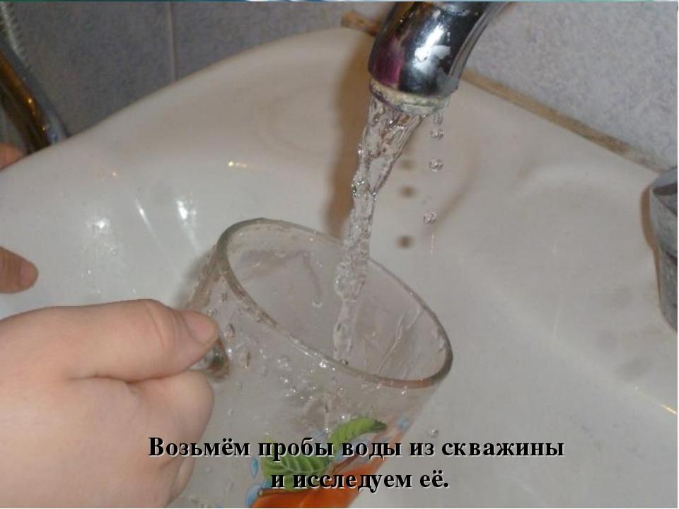 Возьмём пробы воды из скважины и исследуем её.