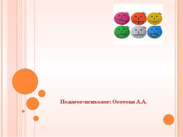 МИР ЭМОЦИЙ Педагог-психолог: Осотова А.А.