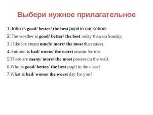 Выбери нужное прилагательное 1.John is good/ better/ the best pupil in our sc