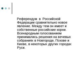 Референдум в Российской Федерации сравнительно новое явление. Между тем он и