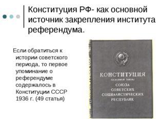 Конституция РФ- как основной источник закрепления института референдума. Если