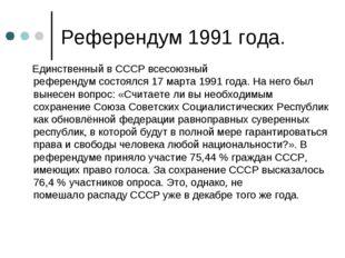Референдум 1991 года. Единственный в СССРвсесоюзный референдумсостоялся17
