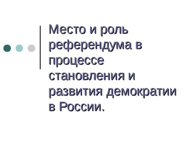 Место и роль референдума в процессе становления и развития демократии в России.
