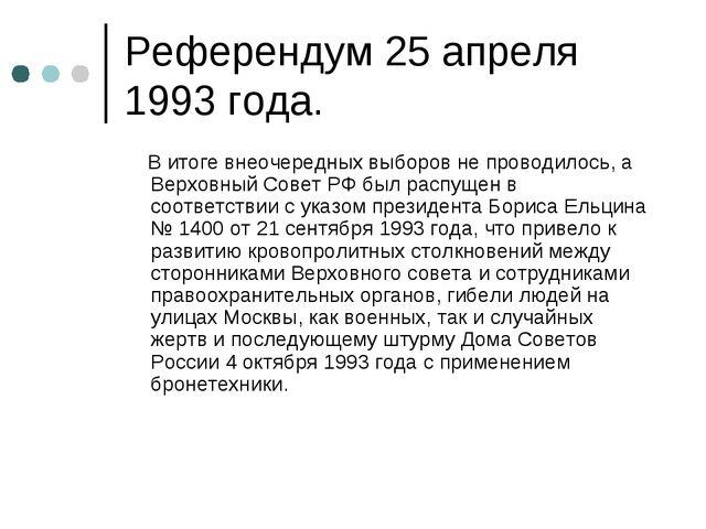 Референдум 25 апреля 1993 года. В итоге внеочередных выборов не проводилось,...