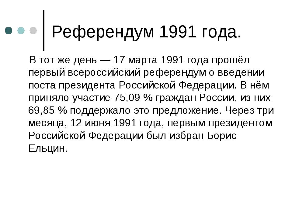 Референдум 1991 года. В тот же день—17 марта1991 годапрошёл первый всерос...