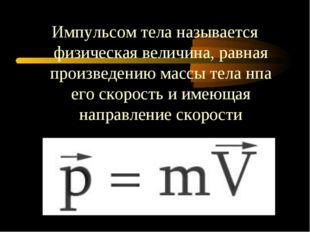 Импульсом тела называется физическая величина, равная произведению массы тела