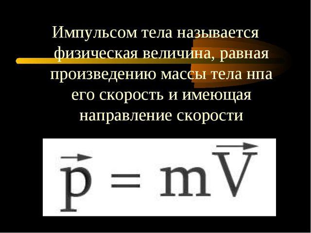 Импульсом тела называется физическая величина, равная произведению массы тела...