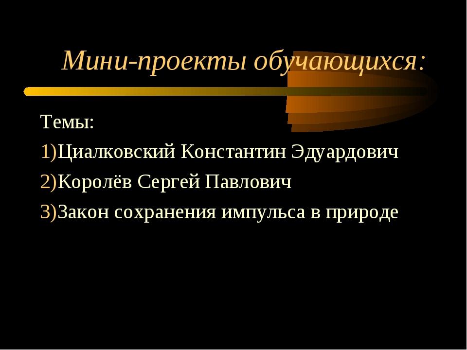 Мини-проекты обучающихся: Темы: Циалковский Константин Эдуардович Королёв Сер...