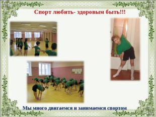 Мы много двигаемся и занимаемся спортом Спорт любить- здоровым быть!!!