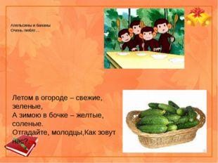 Апельсины и бананы Очень любят… Летом в огороде – свежие, зеленые, А зимою в