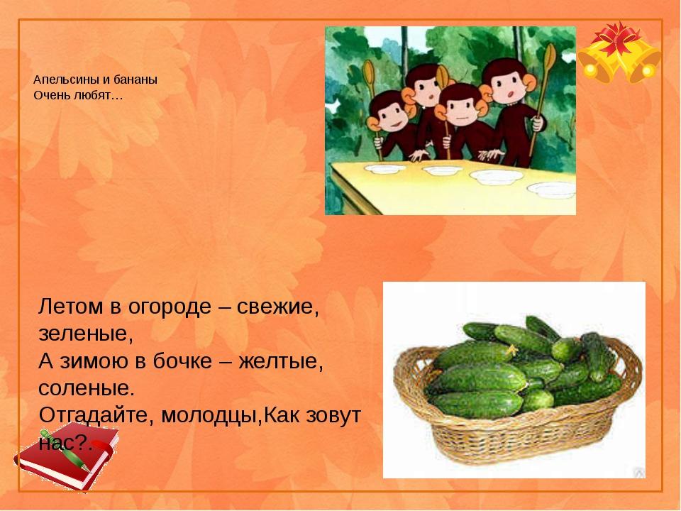 Апельсины и бананы Очень любят… Летом в огороде – свежие, зеленые, А зимою в...
