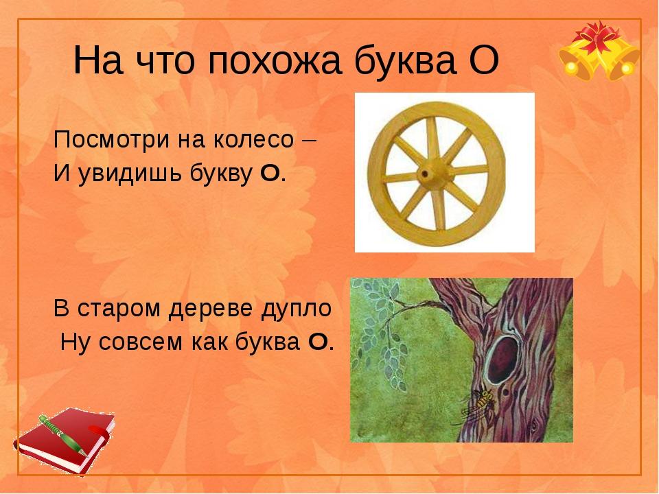 На что похожа буква О Посмотри на колесо – И увидишь букву О. В старом дереве...