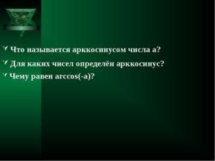 Что называется арккосинусом числа а? Для каких чисел определён арккосинус? Че