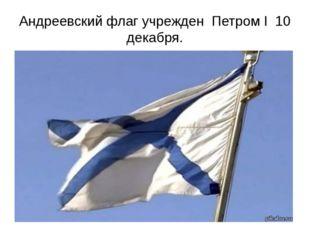 Андреевский флаг учрежден Петром I 10 декабря.